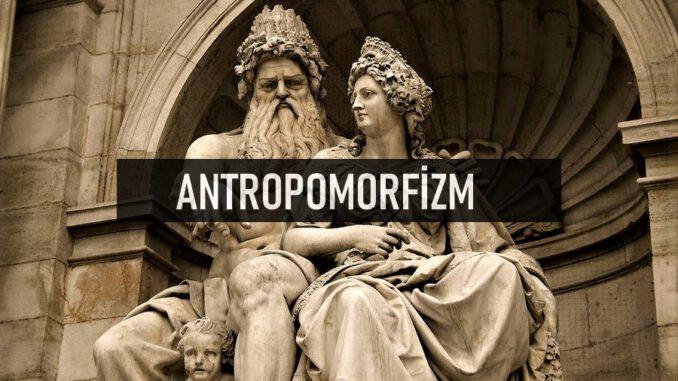 Antropomorfizm (İnsanbiçimcilik) Nedir?