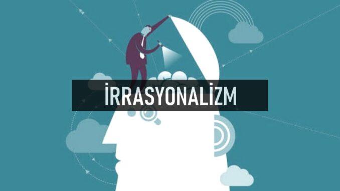 İrrasyonalizm Nedir?
